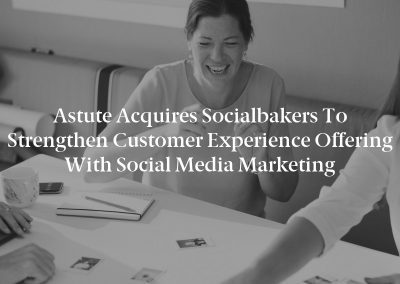 Astute Acquires Socialbakers to Strengthen Customer Experience Offering with Social Media Marketing