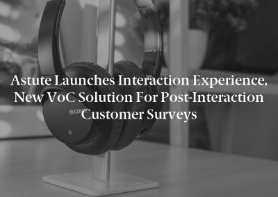 Astute Launches Interaction Experience, New VoC Solution for Post-Interaction Customer Surveys