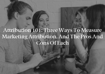 Attribution 101: Three Ways to Measure Marketing Attribution, and the Pros and Cons of Each