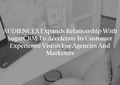 AUDIENCEX Expands Relationship with SugarCRM to Accelerate Its Customer Experience Vision for Agencies and Marketers