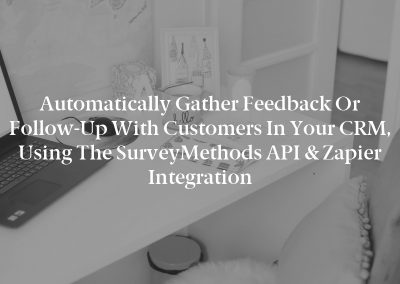Automatically Gather Feedback or Follow-Up with Customers in Your CRM, Using the SurveyMethods API & Zapier Integration