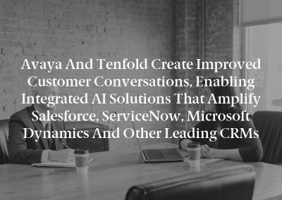Avaya and Tenfold Create Improved Customer Conversations, Enabling Integrated AI Solutions that Amplify Salesforce, ServiceNow, Microsoft Dynamics and Other Leading CRMs