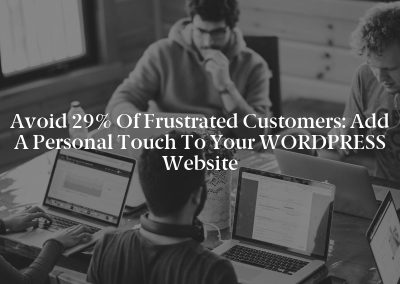 Avoid 29% of Frustrated Customers: Add a Personal Touch to Your WORDPRESS Website