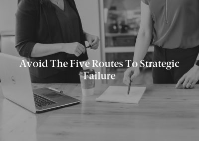 Avoid the Five Routes to Strategic Failure