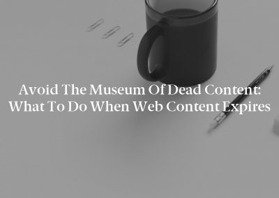 Avoid the Museum of Dead Content: What to Do When Web Content Expires