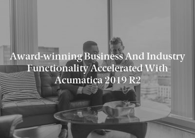 Award-winning Business and Industry Functionality Accelerated With Acumatica 2019 R2