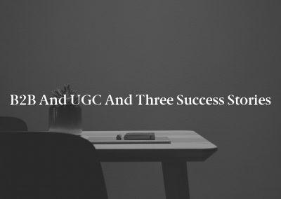 B2B and UGC and Three Success Stories