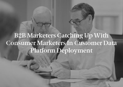B2B Marketers Catching Up with Consumer Marketers in Customer Data Platform Deployment