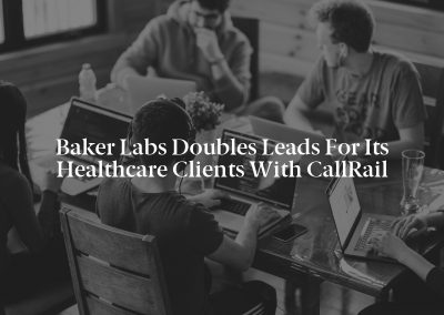 Baker Labs Doubles Leads for Its Healthcare Clients with CallRail