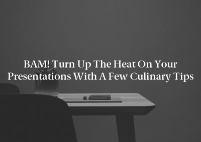 BAM! Turn Up the Heat on Your Presentations With a Few Culinary Tips