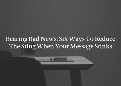 Bearing Bad News: Six Ways to Reduce the Sting When Your Message Stinks