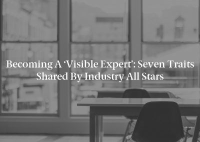 Becoming a 'Visible Expert': Seven Traits Shared by Industry All Stars