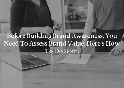 Before Building Brand Awareness, You Need to Assess Brand Value. Here's How to Do Both.