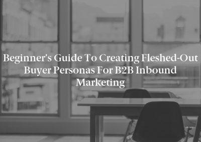 Beginner's Guide to Creating Fleshed-Out Buyer Personas for B2B Inbound Marketing