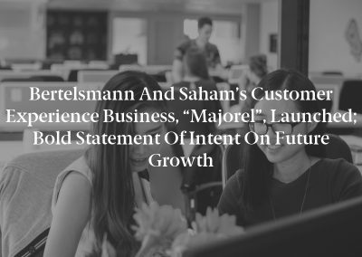 """Bertelsmann and Saham's Customer Experience Business, """"Majorel"""", Launched; Bold Statement of Intent on Future Growth"""