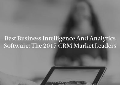 Best Business Intelligence and Analytics Software: The 2017 CRM Market Leaders