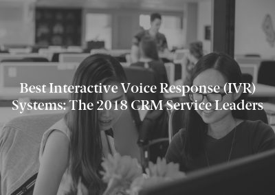 Best Interactive Voice Response (IVR) Systems: The 2018 CRM Service Leaders