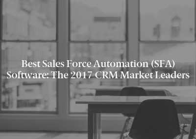 Best Sales Force Automation (SFA) Software: The 2017 CRM Market Leaders