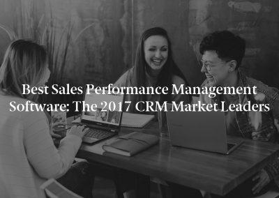 Best Sales Performance Management Software: The 2017 CRM Market Leaders