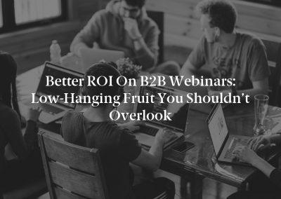 Better ROI on B2B Webinars: Low-Hanging Fruit You Shouldn't Overlook