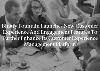 Binary Fountain Launches New Customer Experience and Engagement Features to Further Enhance Its Customer Experience Management Platform