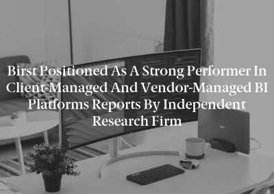 Birst Positioned as a Strong Performer in Client-Managed and Vendor-Managed BI Platforms Reports by Independent Research Firm