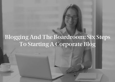 Blogging and the Boardroom: Six Steps to Starting a Corporate Blog