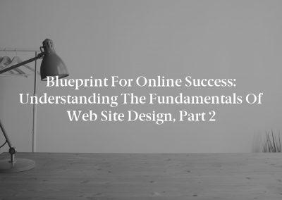 Blueprint for Online Success: Understanding the Fundamentals of Web Site Design, Part 2