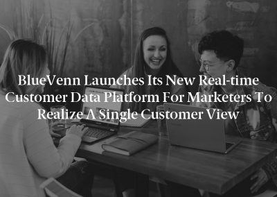 BlueVenn Launches Its New Real-time Customer Data Platform for Marketers to Realize a Single Customer View