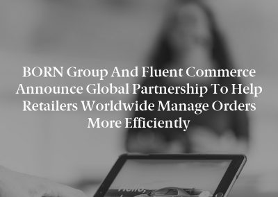 BORN Group and Fluent Commerce Announce Global Partnership to Help Retailers Worldwide Manage Orders More Efficiently