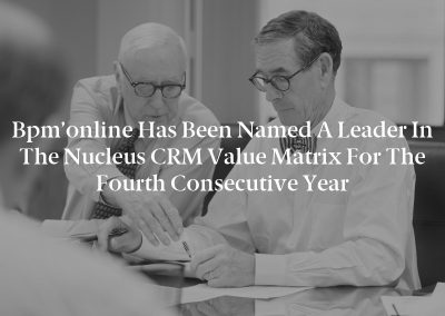 Bpm'online has Been Named a Leader in the Nucleus CRM Value Matrix for the Fourth Consecutive Year