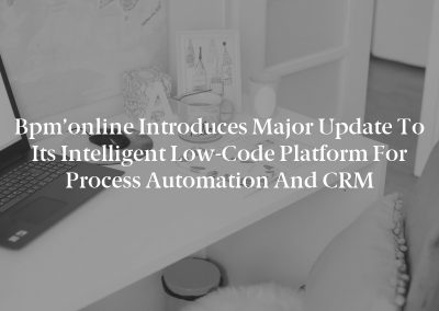 Bpm'online Introduces Major Update to its Intelligent Low-Code Platform for Process Automation and CRM