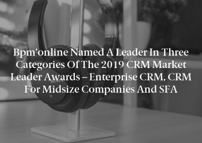 Bpm'online Named a Leader in Three Categories of the 2019 CRM Market Leader Awards – Enterprise CRM, CRM for Midsize Companies and SFA