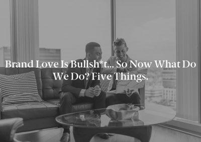 Brand Love Is Bullsh*t… So Now What Do We Do? Five Things.