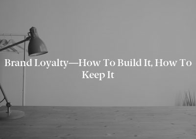 Brand Loyalty—How to Build It, How to Keep It