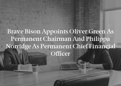 Brave Bison Appoints Oliver Green as Permanent Chairman and Philippa Norridge as Permanent Chief Financial Officer