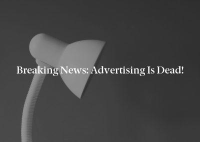 Breaking News: Advertising Is Dead!