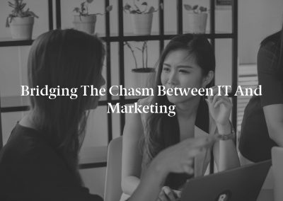 Bridging the Chasm Between IT and Marketing