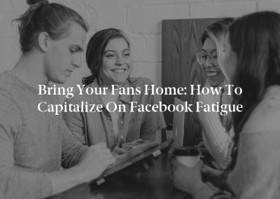 Bring Your Fans Home: How to Capitalize on Facebook Fatigue
