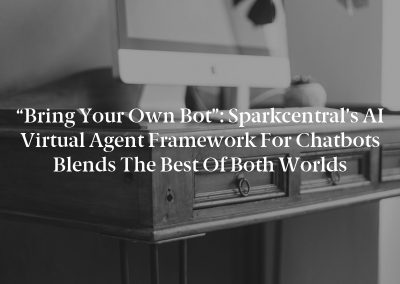 """""""Bring Your Own Bot"""": Sparkcentral's AI Virtual Agent Framework for Chatbots Blends the Best of Both Worlds"""