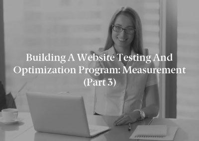 Building a Website Testing and Optimization Program: Measurement (Part 3)