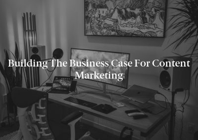 Building The Business Case for Content Marketing