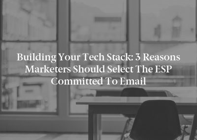 Building Your Tech Stack: 3 Reasons Marketers Should Select the ESP Committed to Email