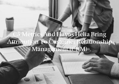 C3 Metrics and Havas Helia Bring Attribution To Customer Relationship Management (CRM)