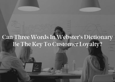 Can Three Words In Webster's Dictionary Be The Key To Customer Loyalty?