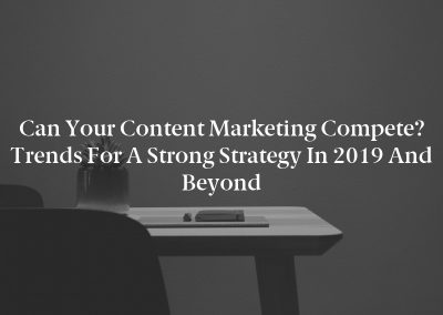 Can Your Content Marketing Compete? Trends for a Strong Strategy in 2019 and Beyond