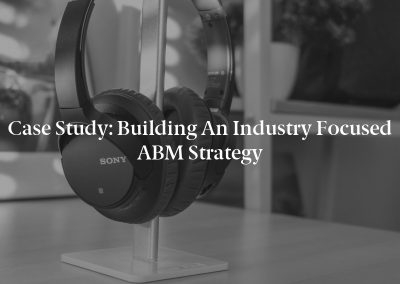 Case Study: Building an Industry Focused ABM Strategy