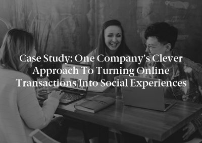 Case Study: One Company's Clever Approach to Turning Online Transactions Into Social Experiences