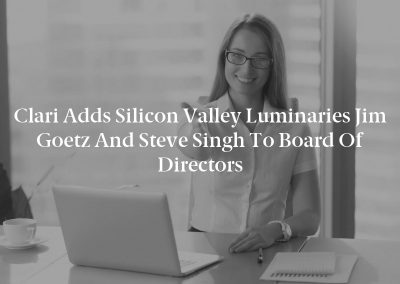 Clari Adds Silicon Valley Luminaries Jim Goetz and Steve Singh to Board of Directors