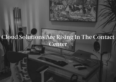 Cloud Solutions Are Rising in the Contact Center